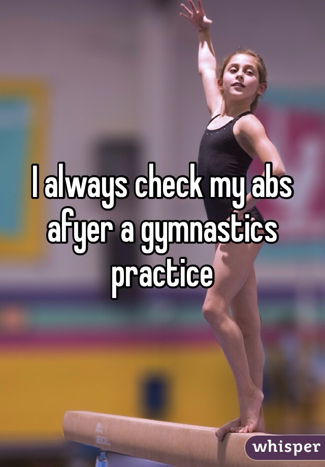 I always check my abs afyer a gymnastics practice