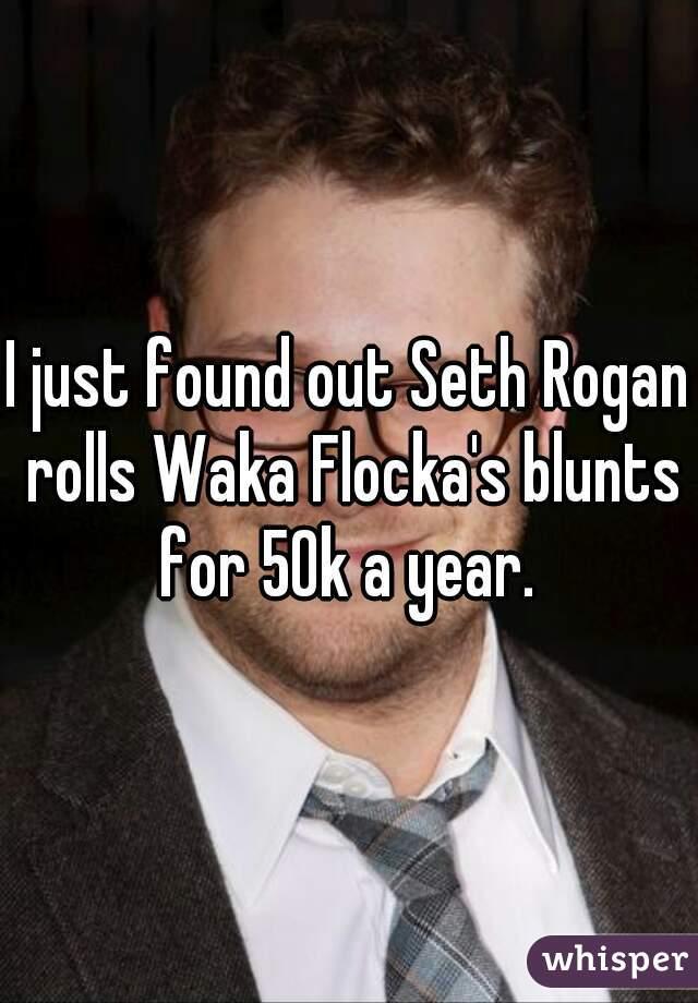 I just found out Seth Rogan rolls Waka Flocka's blunts for 50k a year.