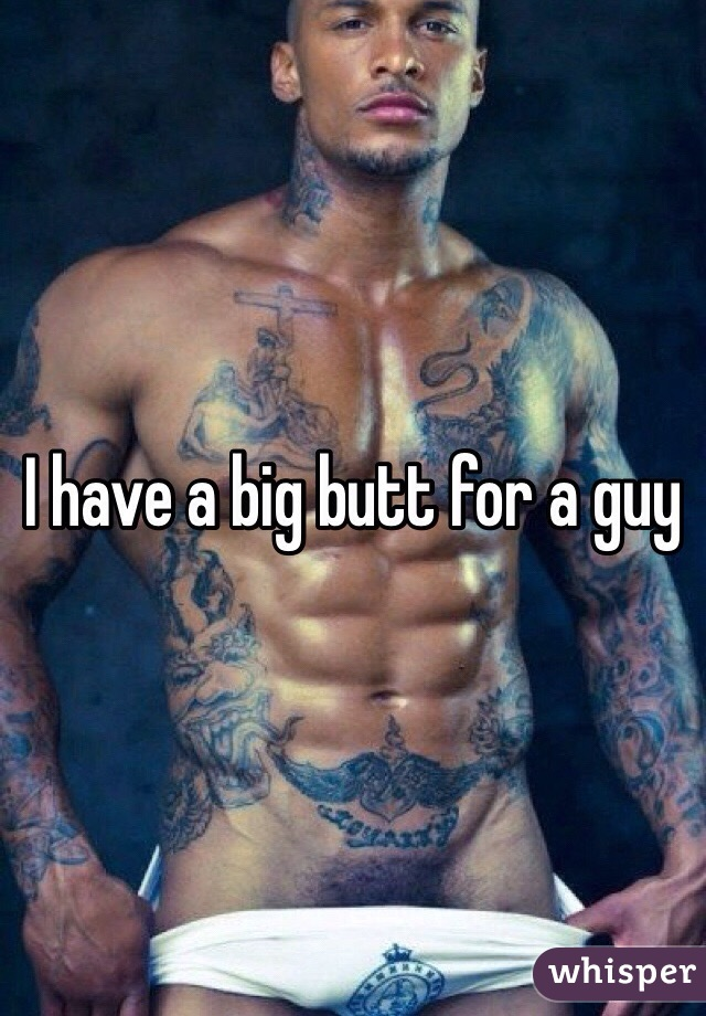 I have a big butt for a guy