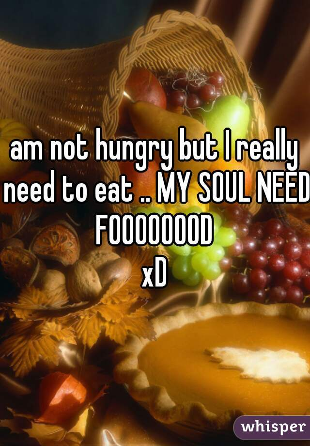 am not hungry but I really need to eat .. MY SOUL NEED FOOOOOOOD  xD