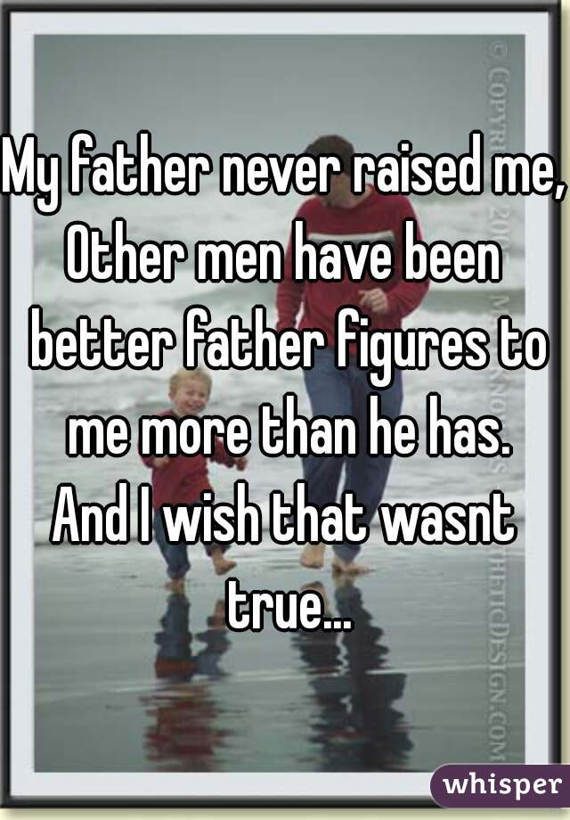 My father never raised me, Other men have been better father figures to me more than he has.  And I wish that wasnt true...