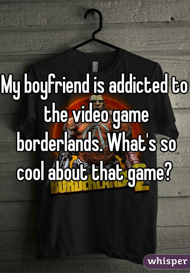 My boyfriend is addicted to the video game borderlands. What's so cool about that game?