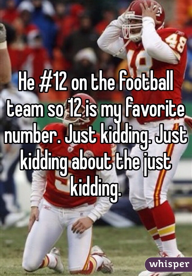 He #12 on the football team so 12 is my favorite number. Just kidding. Just kidding about the just kidding.