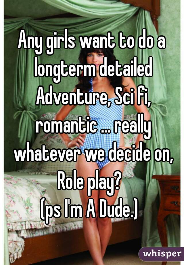 Any girls want to do a longterm detailed Adventure, Sci fi, romantic ... really whatever we decide on, Role play?   (ps I'm A Dude.)