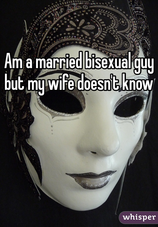 Am a married bisexual guy but my wife doesn't know