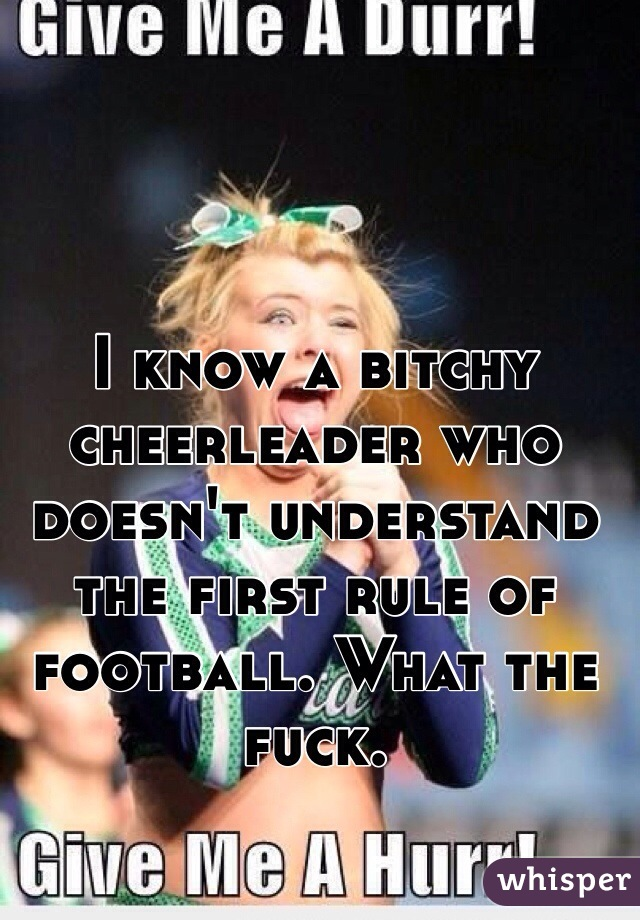 I know a bitchy cheerleader who doesn't understand the first rule of football. What the fuck.