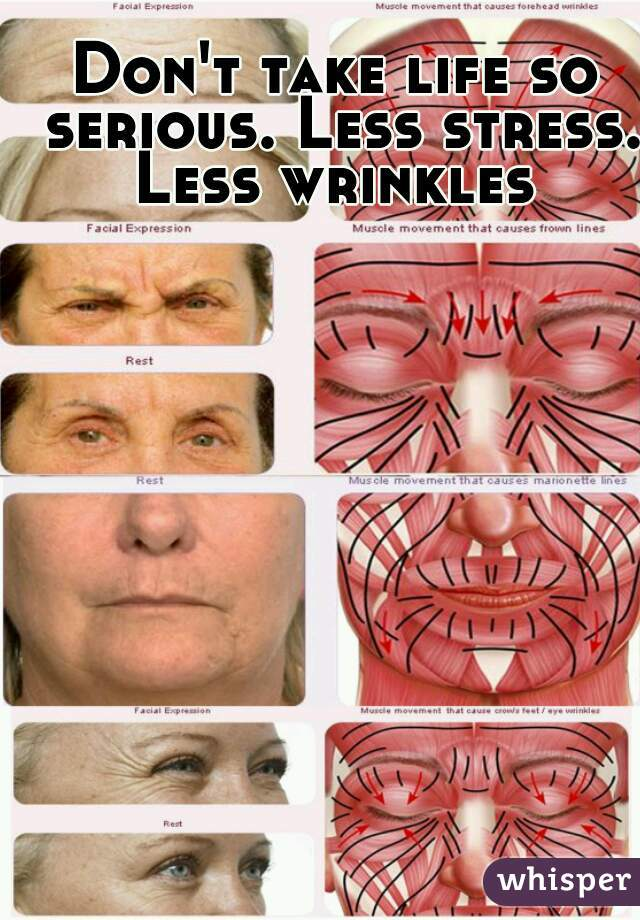 Don't take life so serious. Less stress. Less wrinkles