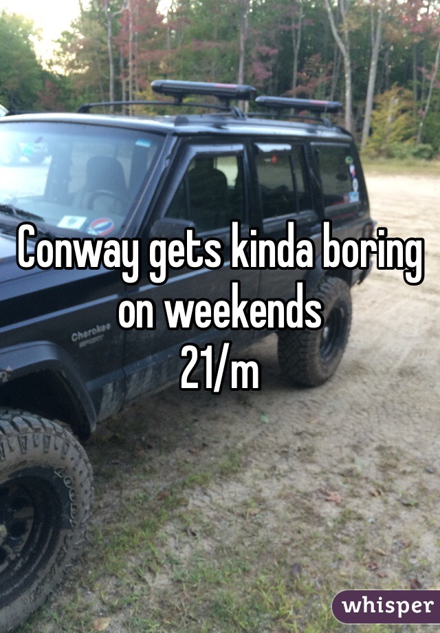 Conway gets kinda boring on weekends  21/m