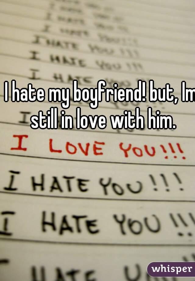 I hate my boyfriend! but, Im still in love with him.