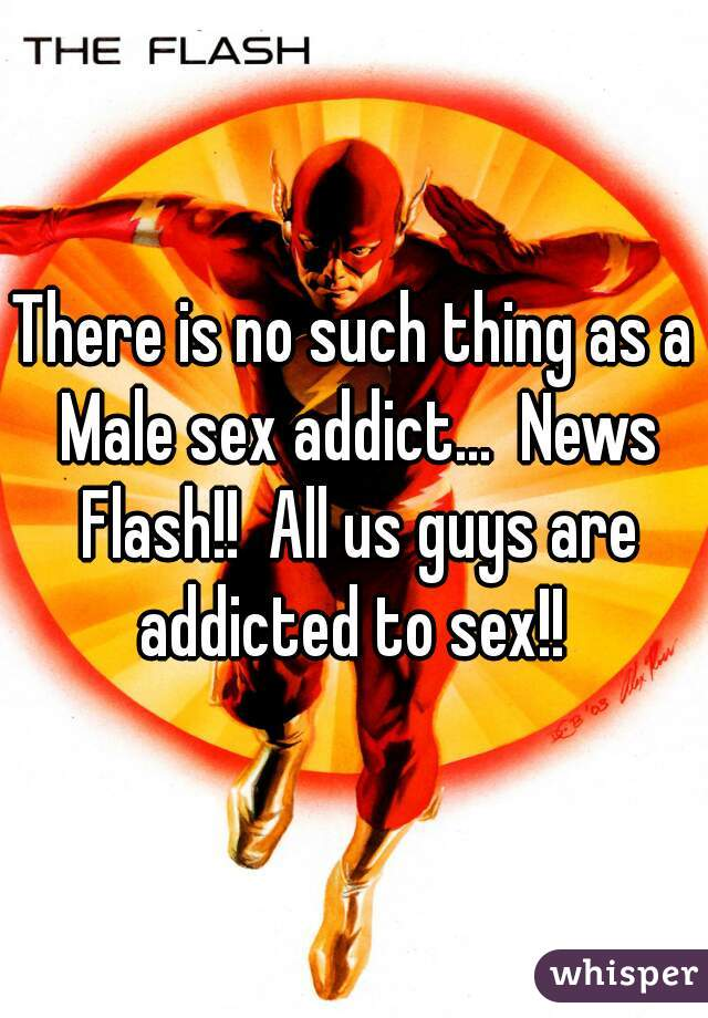 There is no such thing as a Male sex addict...  News Flash!!  All us guys are addicted to sex!!