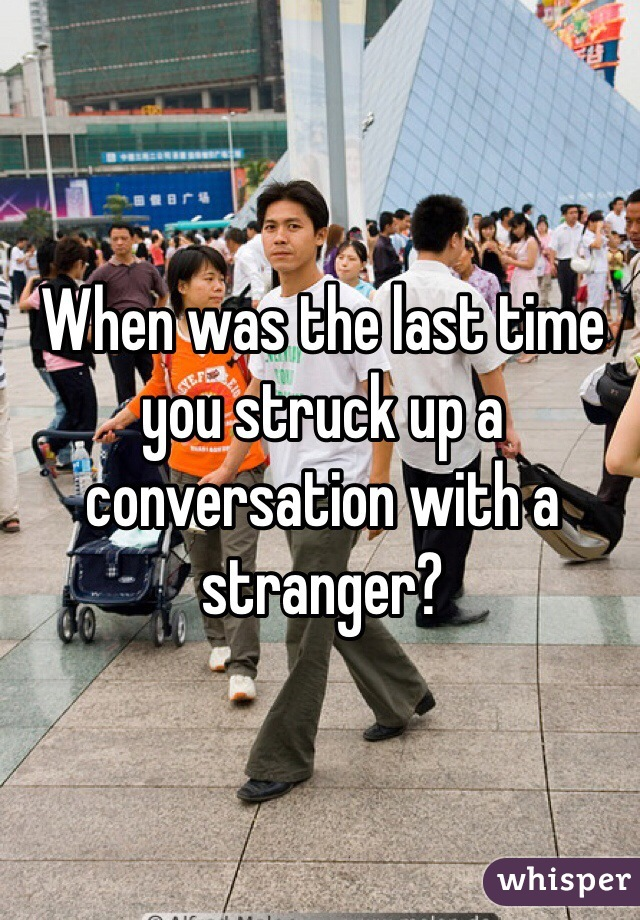 When was the last time you struck up a conversation with a stranger?