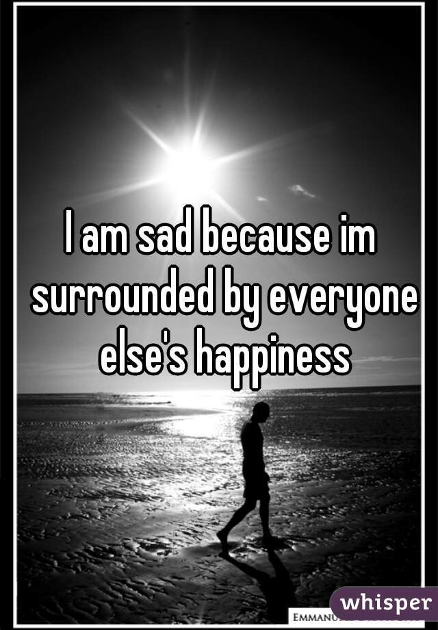 I am sad because im surrounded by everyone else's happiness