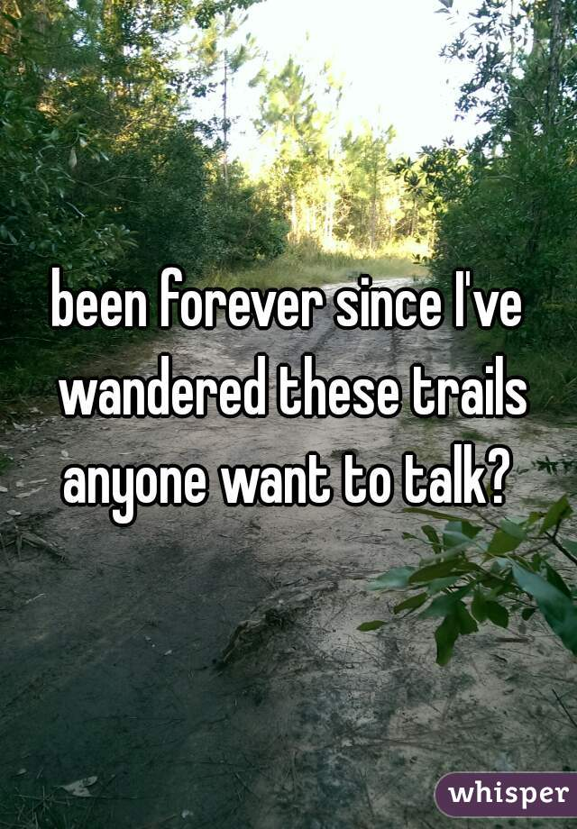 been forever since I've wandered these trails anyone want to talk?