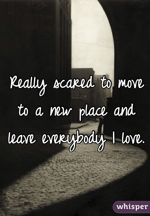 Really scared to move to a new place and leave everybody I love.