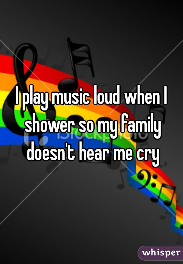 I play music loud when I shower so my family doesn't hear me cry