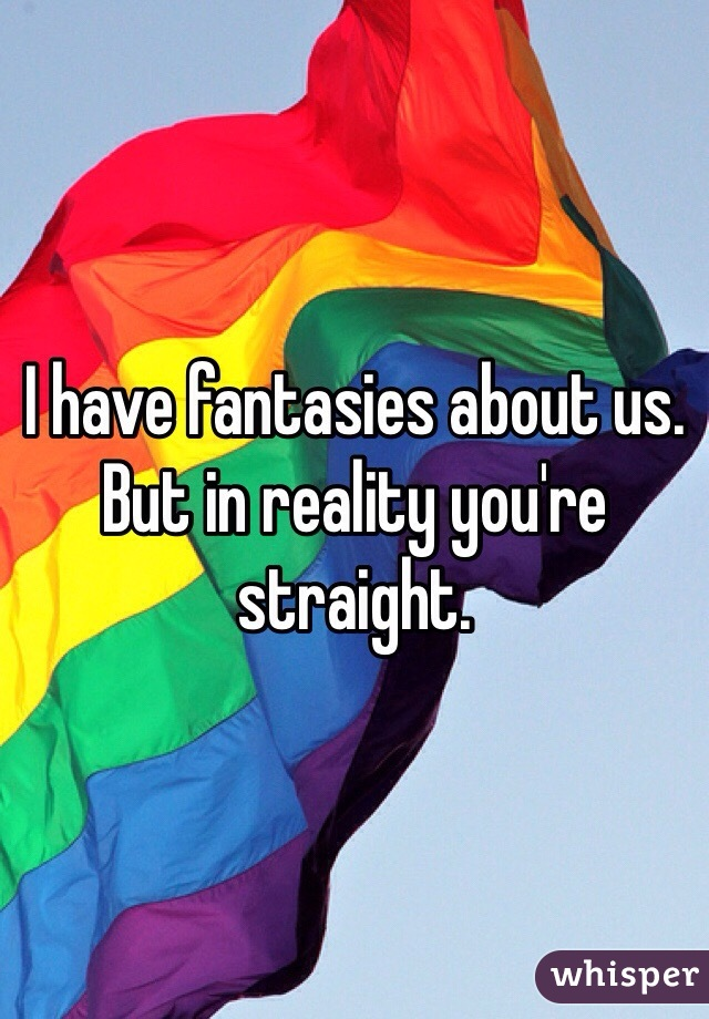 I have fantasies about us. But in reality you're straight.