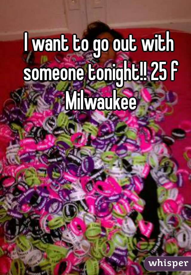 I want to go out with someone tonight!! 25 f Milwaukee