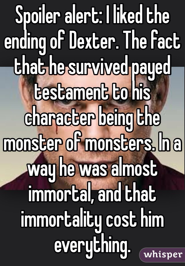 Spoiler alert: I liked the ending of Dexter. The fact that he survived payed testament to his character being the monster of monsters. In a way he was almost immortal, and that immortality cost him everything.