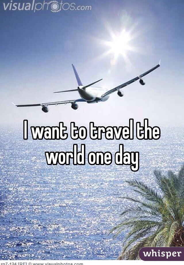 I want to travel the world one day