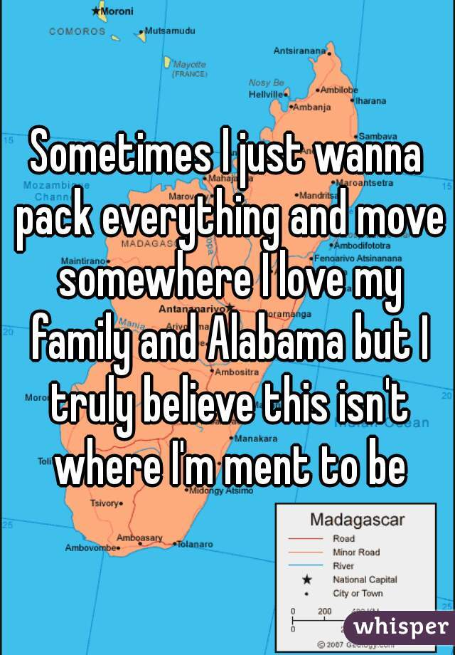 Sometimes I just wanna pack everything and move somewhere I love my family and Alabama but I truly believe this isn't where I'm ment to be