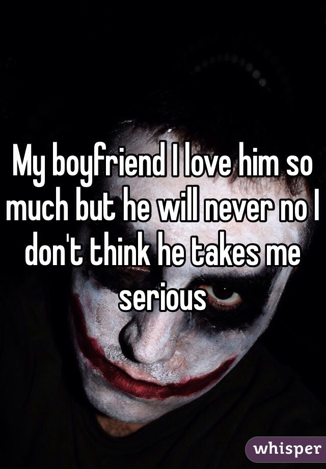 My boyfriend I love him so much but he will never no I don't think he takes me serious