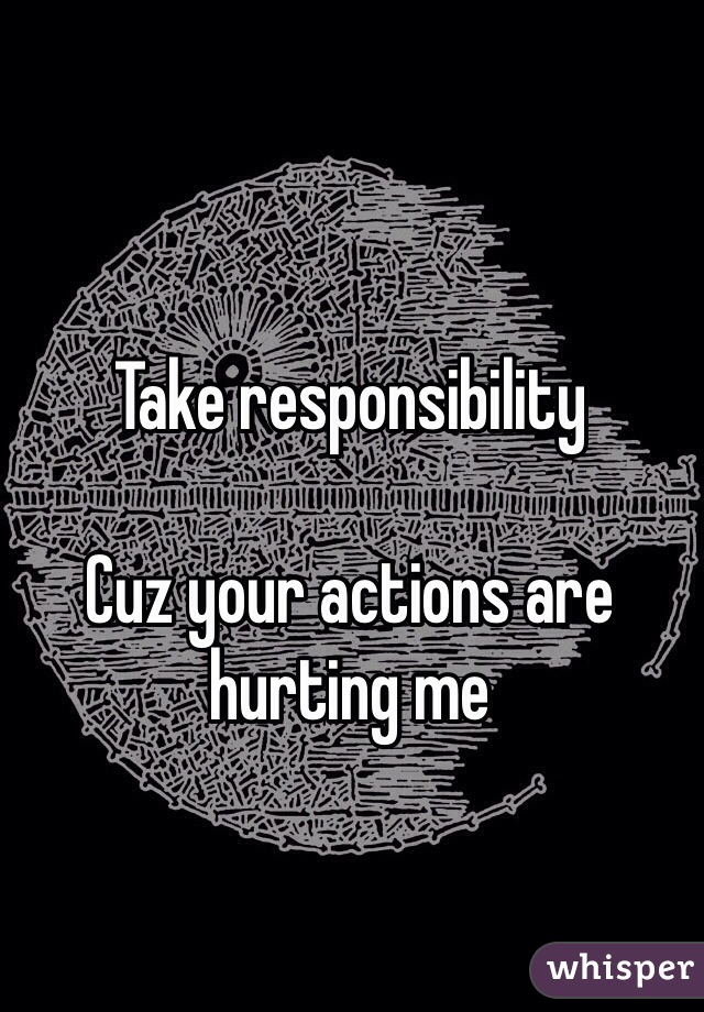 Take responsibility   Cuz your actions are hurting me