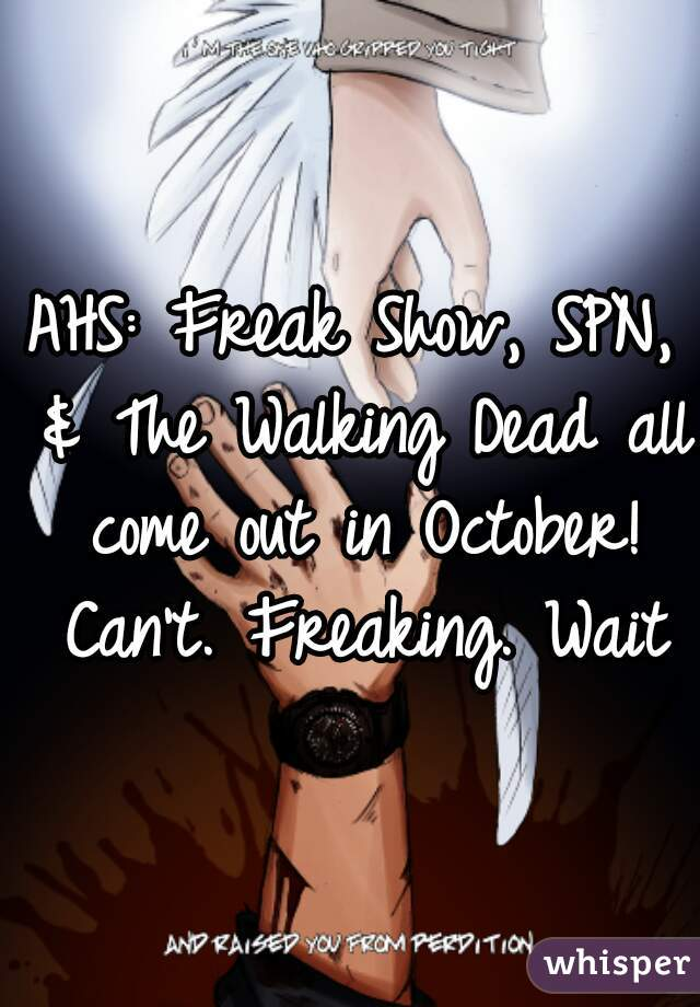 AHS: Freak Show, SPN, & The Walking Dead all come out in October! Can't. Freaking. Wait