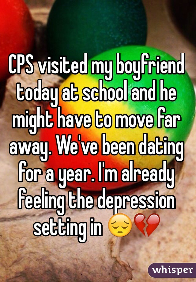 CPS visited my boyfriend today at school and he might have to move far away. We've been dating for a year. I'm already feeling the depression setting in 😔💔
