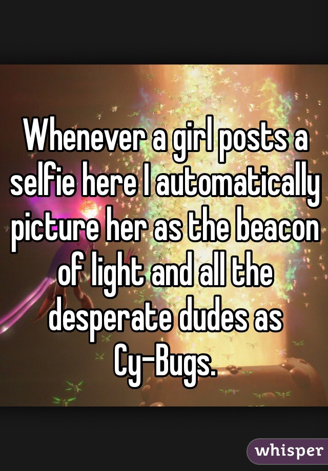 Whenever a girl posts a selfie here I automatically picture her as the beacon of light and all the desperate dudes as  Cy-Bugs.
