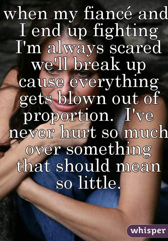 when my fiancé and I end up fighting I'm always scared we'll break up cause everything gets blown out of proportion.  I've never hurt so much over something that should mean so little.