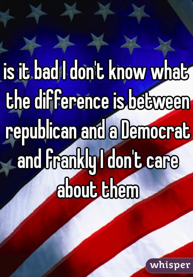 is it bad I don't know what the difference is between republican and a Democrat and frankly I don't care about them