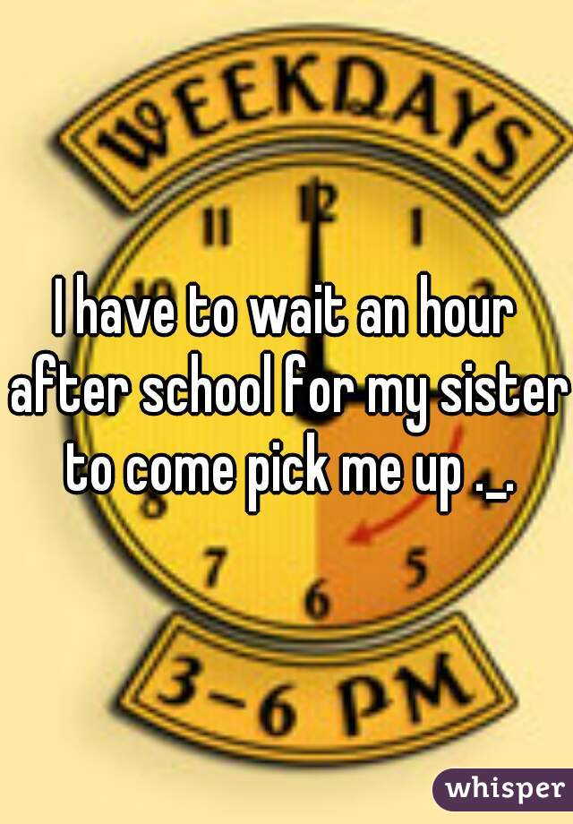I have to wait an hour after school for my sister to come pick me up ._.