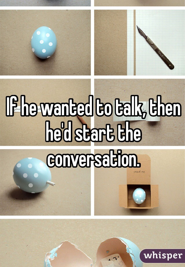 If he wanted to talk, then he'd start the conversation.