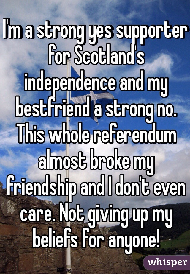 I'm a strong yes supporter for Scotland's independence and my bestfriend a strong no. This whole referendum almost broke my friendship and I don't even care. Not giving up my beliefs for anyone!