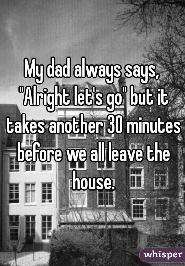 "My dad always says, ""Alright let's go"" but it takes another 30 minutes before we all leave the house."
