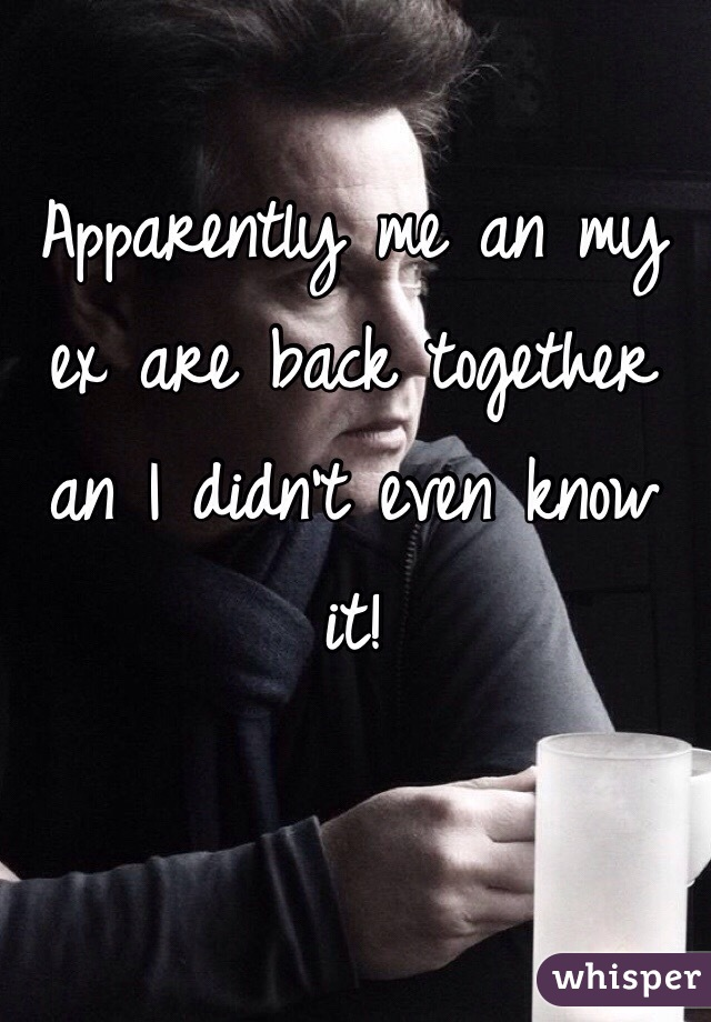 Apparently me an my ex are back together an I didn't even know it!