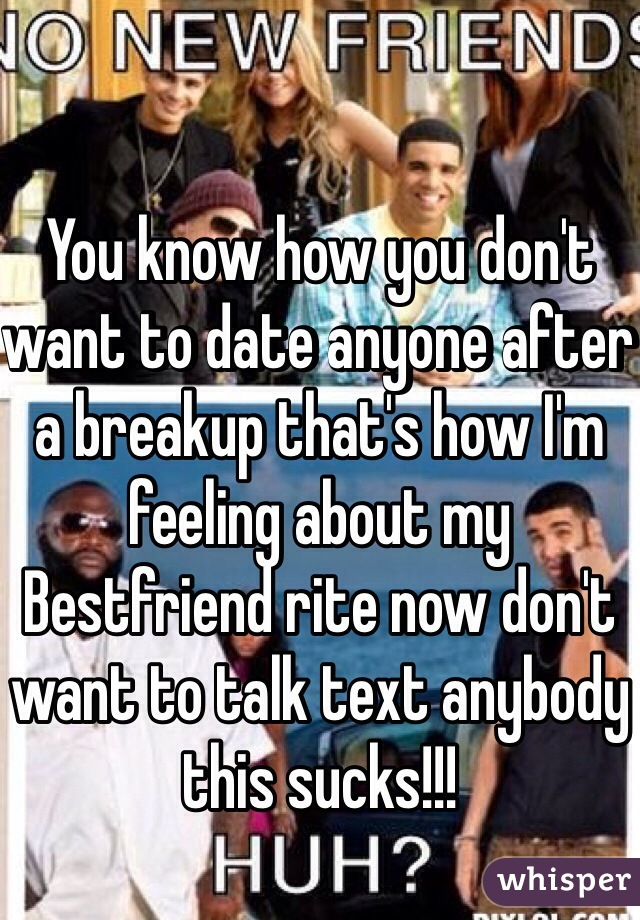 You know how you don't want to date anyone after a breakup that's how I'm feeling about my Bestfriend rite now don't want to talk text anybody this sucks!!!