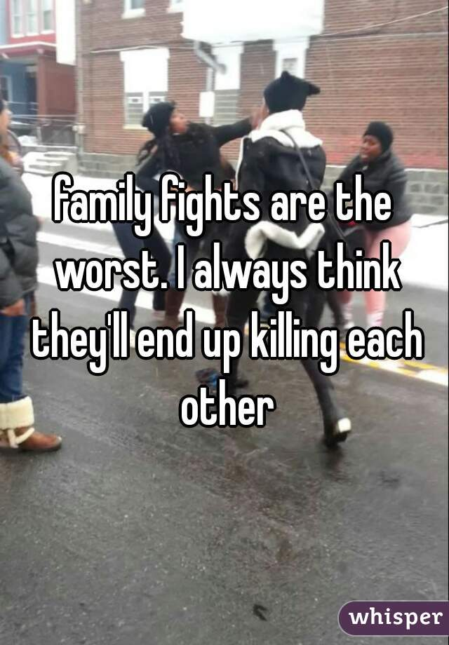 family fights are the worst. I always think they'll end up killing each other