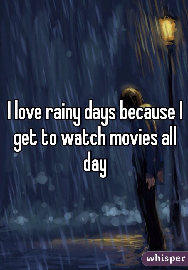 I love rainy days because I get to watch movies all day