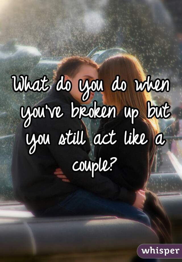 What do you do when you've broken up but you still act like a couple?