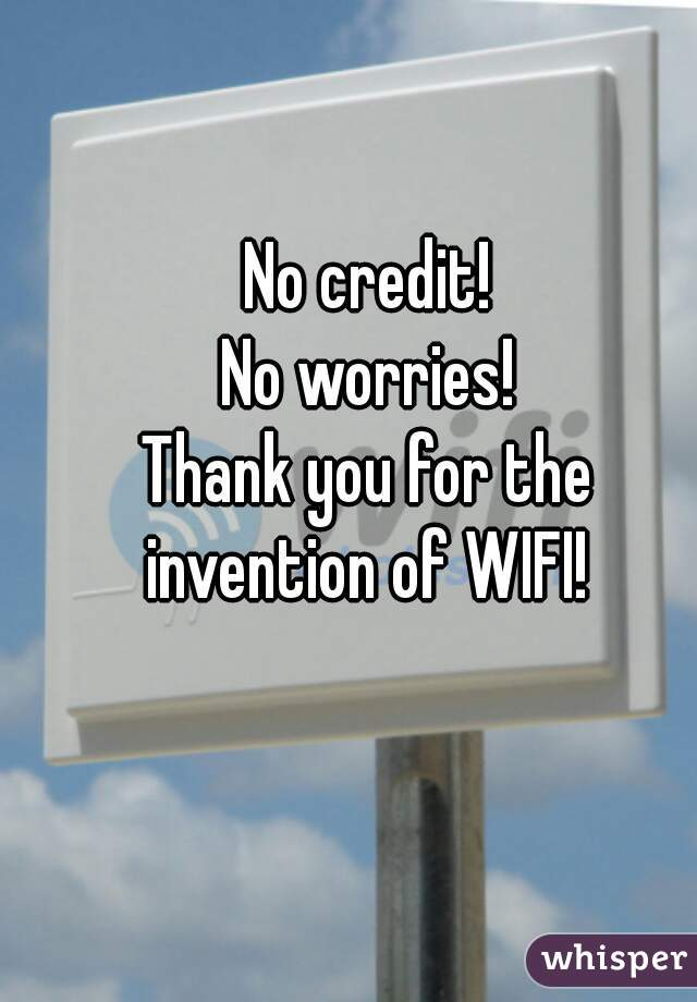 No credit! No worries!    Thank you for the invention of WIFI!