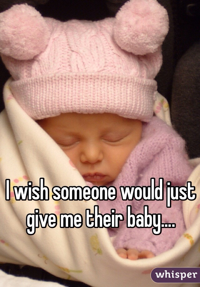 I wish someone would just give me their baby....
