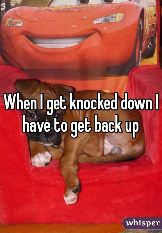 When I get knocked down I have to get back up
