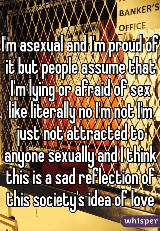 I'm asexual and I'm proud of it but people assume that I'm lying or afraid of sex like literally no I'm not I'm just not attracted to anyone sexually and I think this is a sad reflection of this society's idea of love