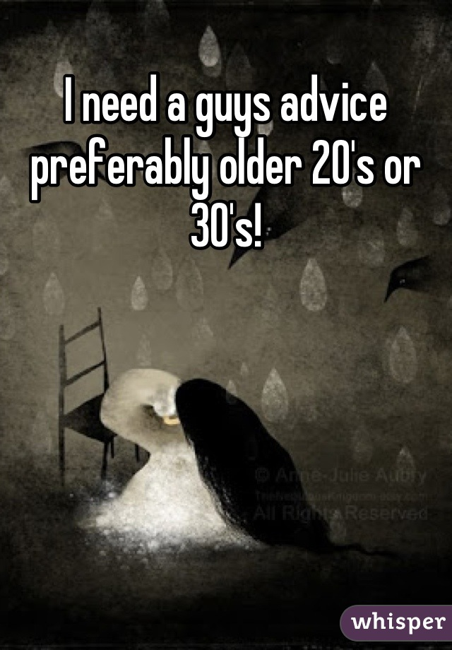 I need a guys advice preferably older 20's or 30's!