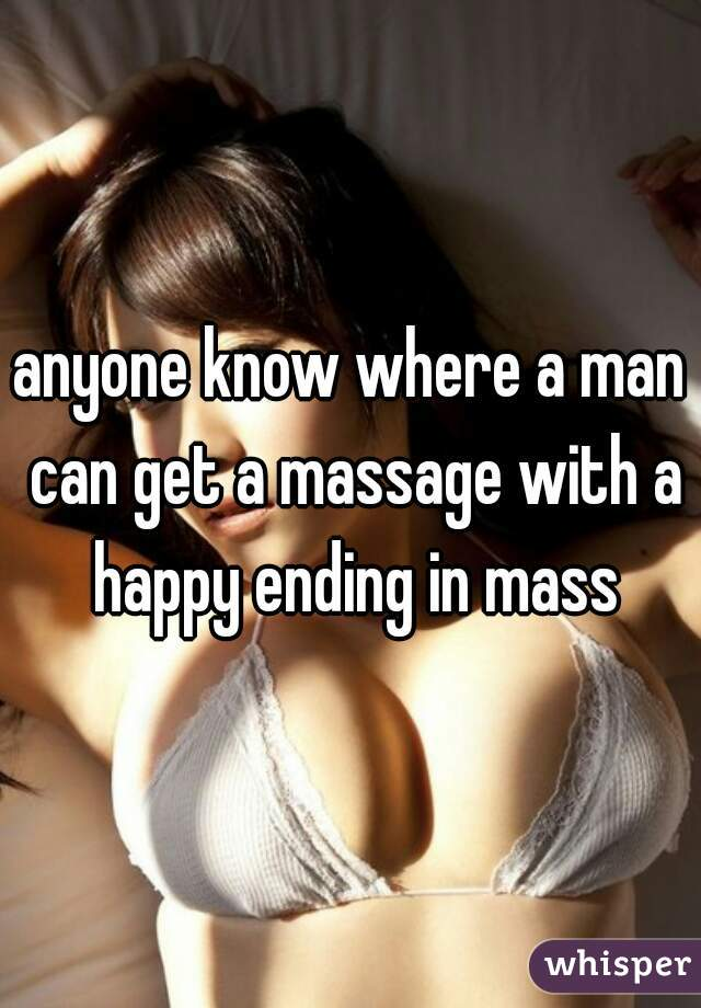 anyone know where a man can get a massage with a happy ending in mass