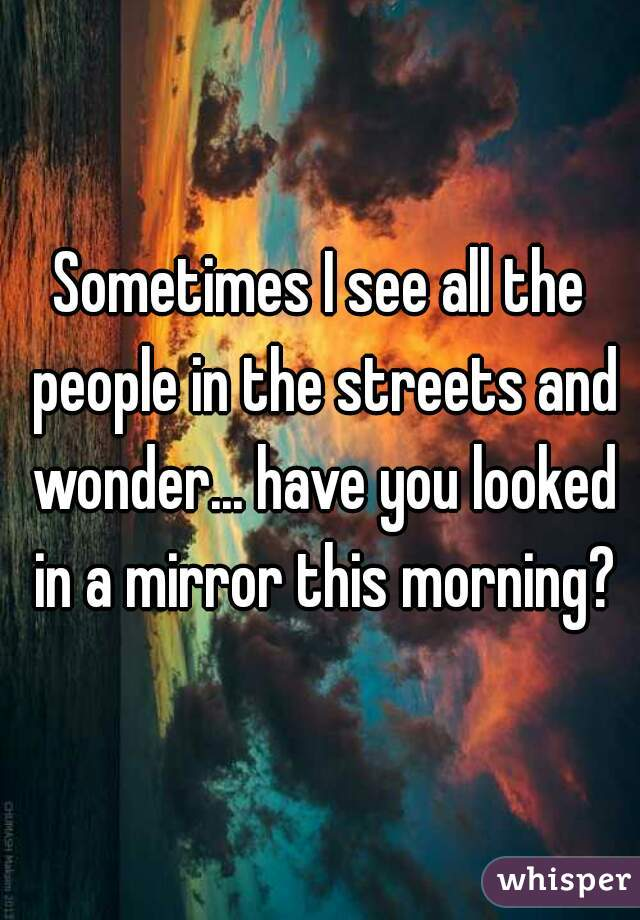 Sometimes I see all the people in the streets and wonder... have you looked in a mirror this morning?