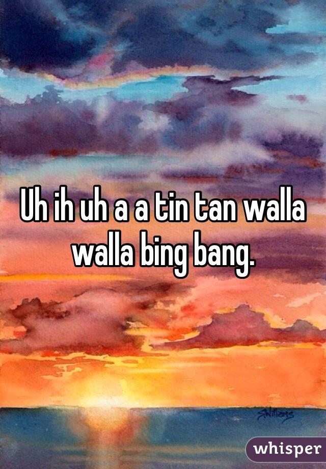 Uh ih uh a a tin tan walla walla bing bang.