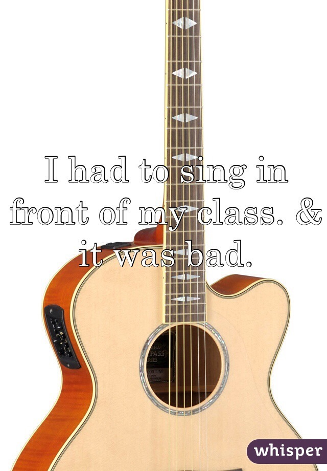I had to sing in front of my class. & it was bad.