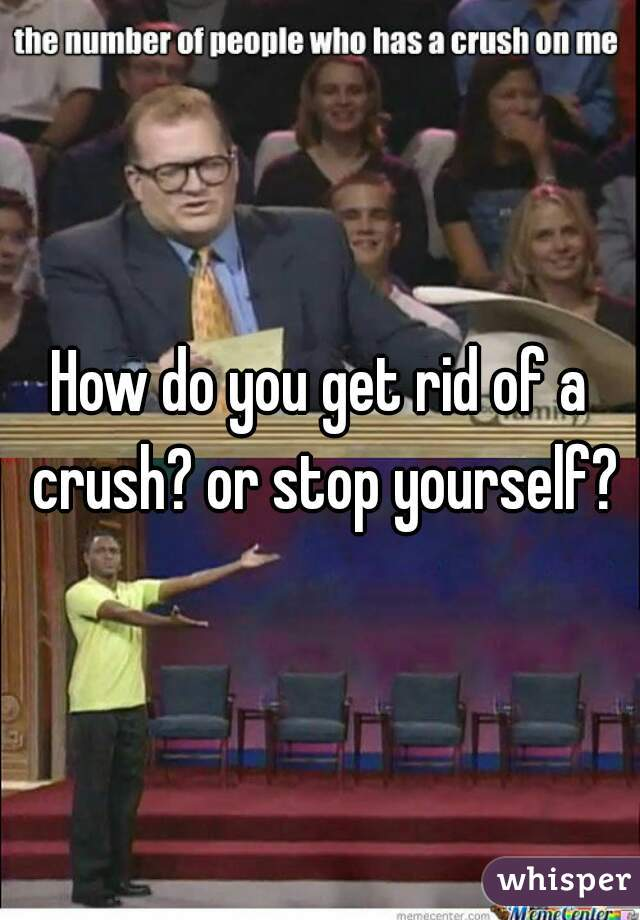 How do you get rid of a crush? or stop yourself?